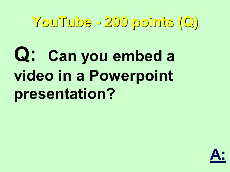 YouTube - 200 points (Q) Q: Can you embed a video in a Powerpoint presentation A: