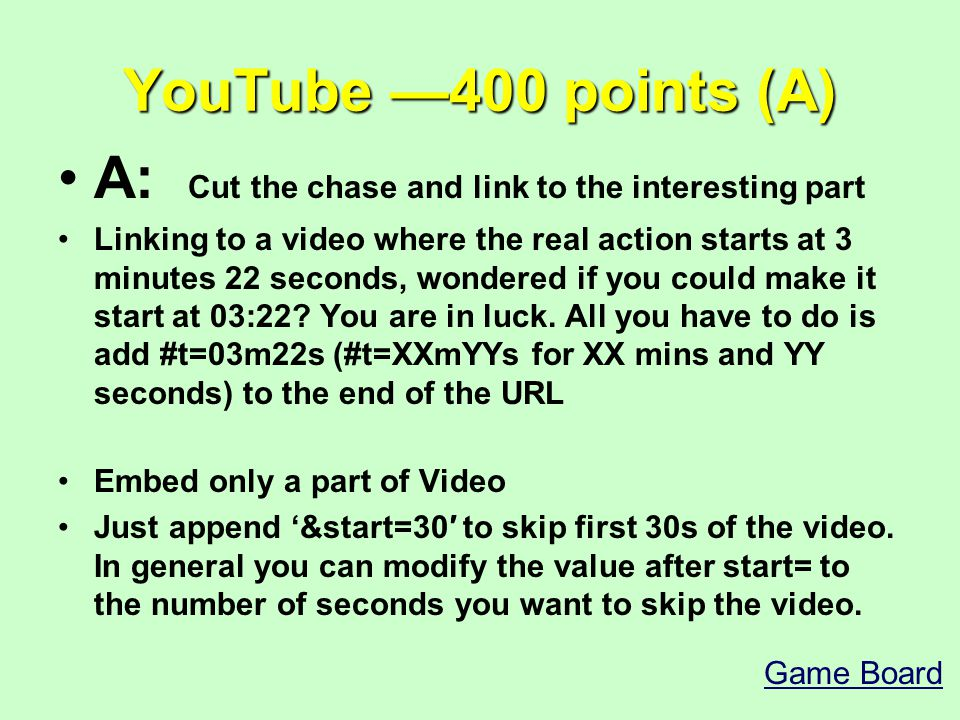 YouTube —400 points (A) A: Cut the chase and link to the interesting part Linking to a video where the real action starts at 3 minutes 22 seconds, wondered if you could make it start at 03:22.