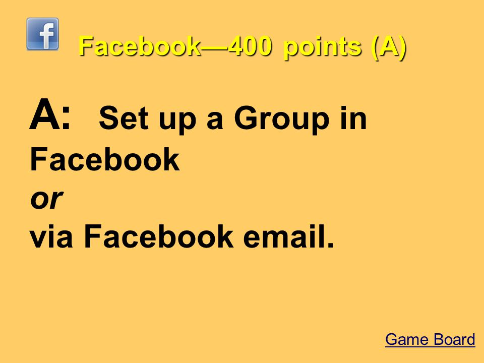 Facebook—400 points (A) A: Set up a Group in Facebook or via Facebook email. Game Board