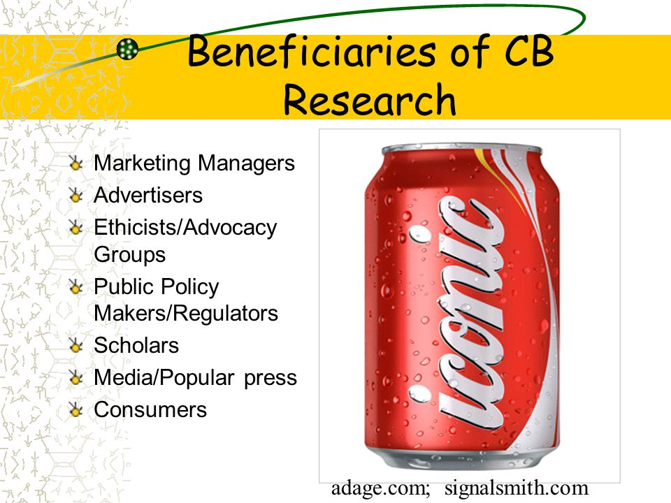 Beneficiaries of CB Research Marketing Managers Advertisers Ethicists/Advocacy Groups Public Policy Makers/Regulators Scholars Media/Popular press Consumers adage.com; signalsmith.com