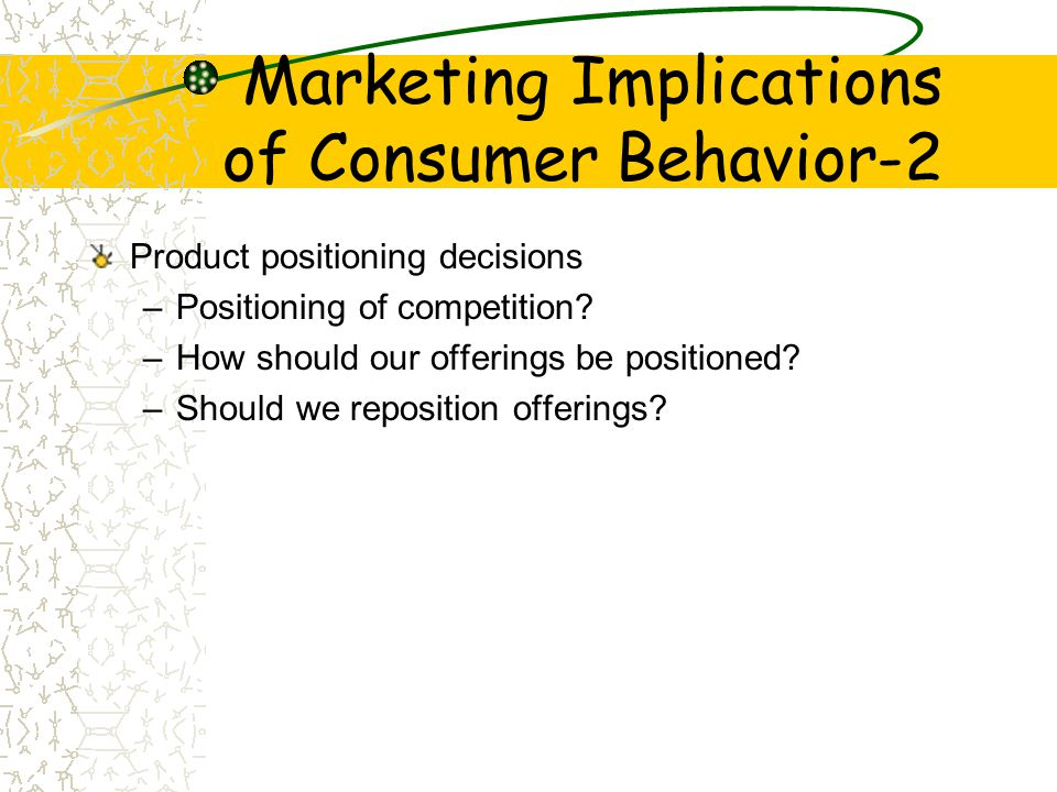Marketing Implications of Consumer Behavior-2 Product positioning decisions –Positioning of competition.