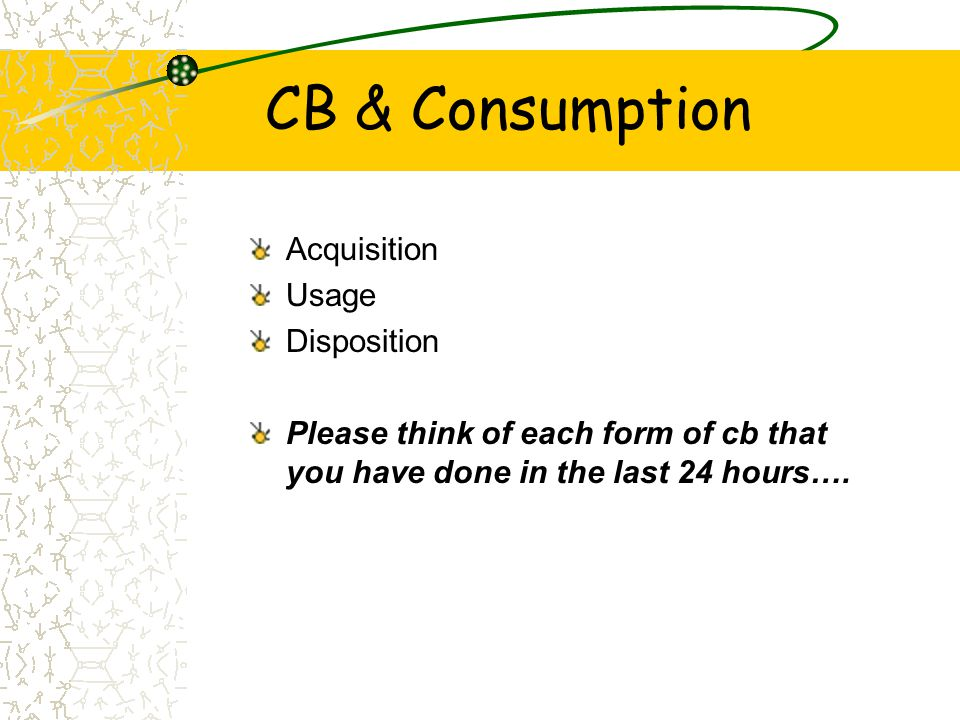 CB & Consumption Acquisition Usage Disposition Please think of each form of cb that you have done in the last 24 hours….