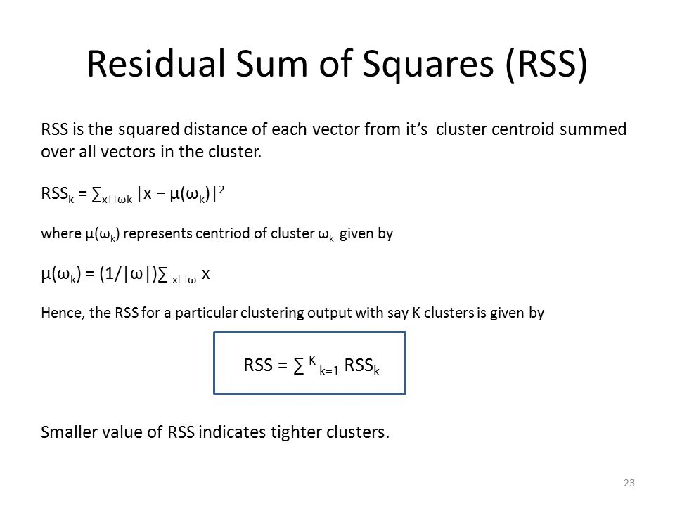 Residual Sum of Squares (RSS) RSS is the squared distance of each vector from it's cluster centroid summed over all vectors in the cluster.