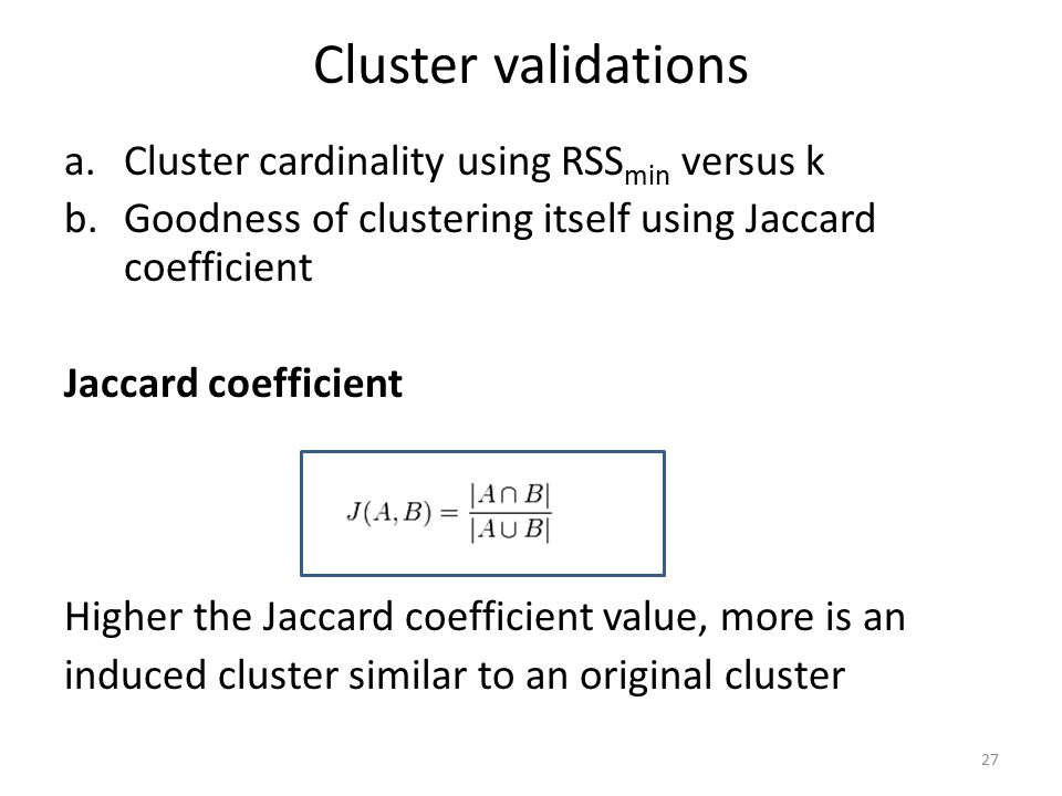 Cluster validations a.Cluster cardinality using RSS min versus k b.Goodness of clustering itself using Jaccard coefficient Jaccard coefficient Higher the Jaccard coefficient value, more is an induced cluster similar to an original cluster 27