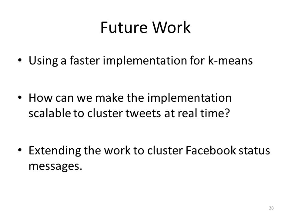 Future Work Using a faster implementation for k-means How can we make the implementation scalable to cluster tweets at real time.