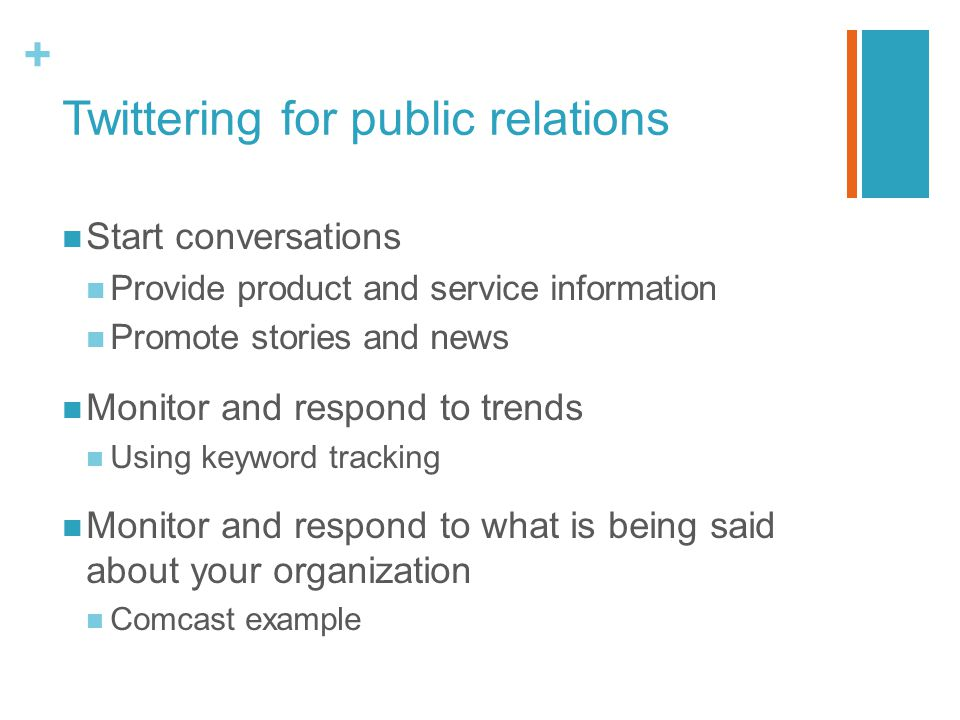 + Twittering for public relations Start conversations Provide product and service information Promote stories and news Monitor and respond to trends Using keyword tracking Monitor and respond to what is being said about your organization Comcast example