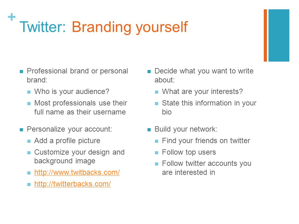 + Twitter: Branding yourself Professional brand or personal brand: Who is your audience? Most professionals use their full name as their username Pers