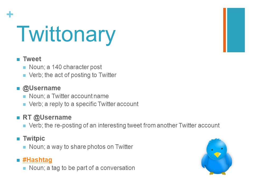 + Twittonary Tweet Noun; a 140 character post Verb; the act of posting to Twitter @Username Noun; a Twitter account name Verb; a reply to a specific Twitter account RT @Username Verb; the re-posting of an interesting tweet from another Twitter account Twitpic Noun; a way to share photos on Twitter #Hashtag Noun; a tag to be part of a conversation