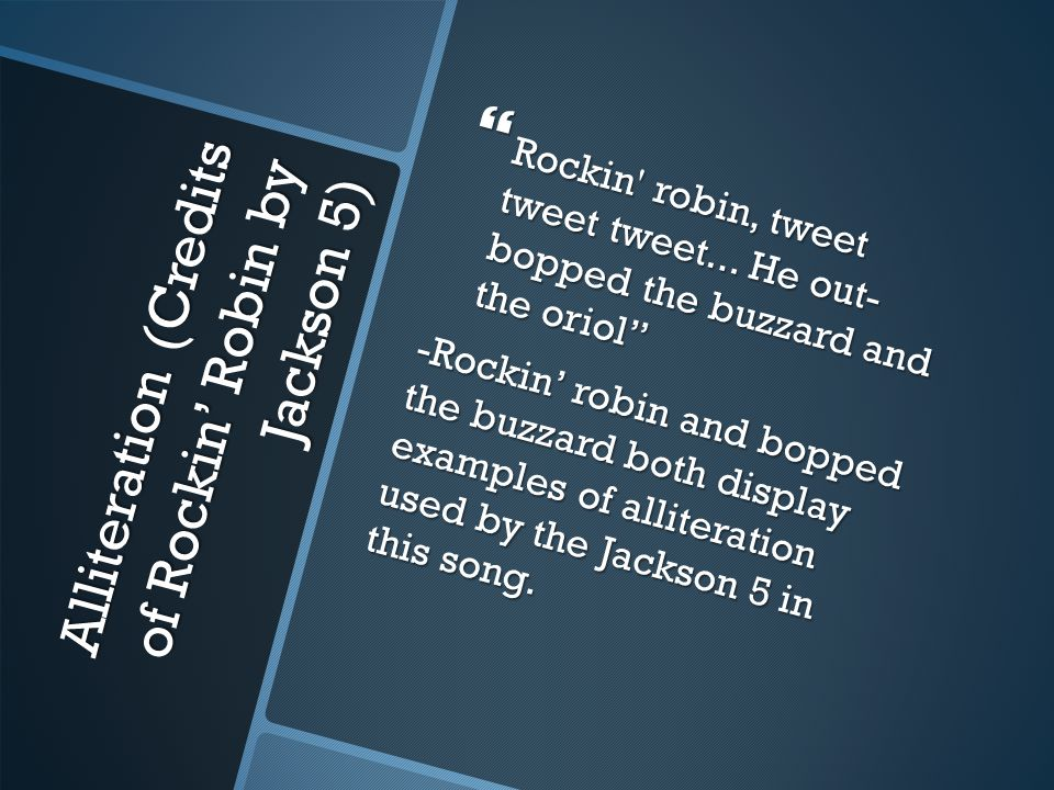 Alliteration (Credits of Rockin' Robin by Jackson 5)  Rockin robin, tweet tweet tweet...