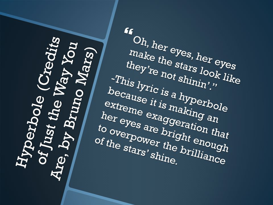 Hyperbole (Credits of Just the Way You Are, by Bruno Mars)  Oh, her eyes, her eyes make the stars look like they're not shinin'. -This lyric is a hyperbole because it is making an extreme exaggeration that her eyes are bright enough to overpower the brilliance of the stars' shine.