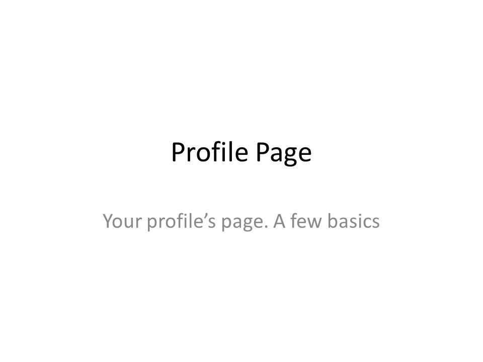 Profile Page Your profile's page. A few basics