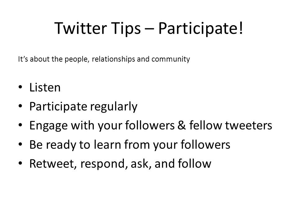 It's about the people, relationships and community Listen Participate regularly Engage with your followers & fellow tweeters Be ready to learn from your followers Retweet, respond, ask, and follow Twitter Tips – Participate!