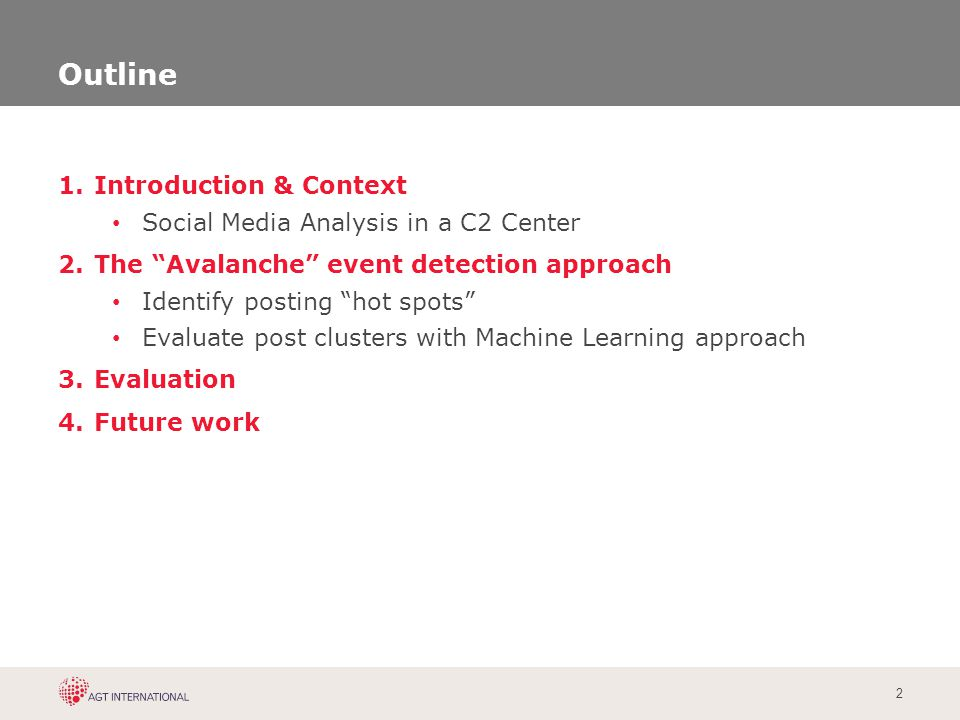 "2 Outline 1.Introduction & Context Social Media Analysis in a C2 Center 2.The ""Avalanche"" event detection approach Identify posting ""hot spots"" Evalua"