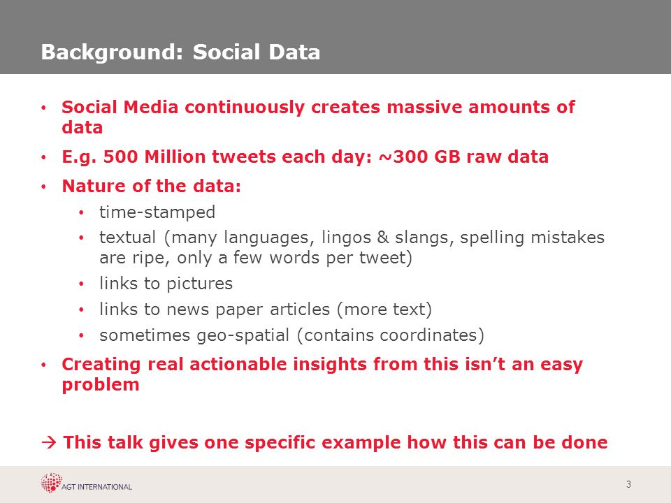3 Background: Social Data Social Media continuously creates massive amounts of data E.g. 500 Million tweets each day: ~300 GB raw data Nature of the d