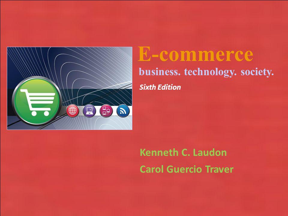 Copyright © 2010 Pearson Education, Inc. E-commerce Kenneth C. Laudon Carol Guercio Traver business. technology. society. Sixth Edition