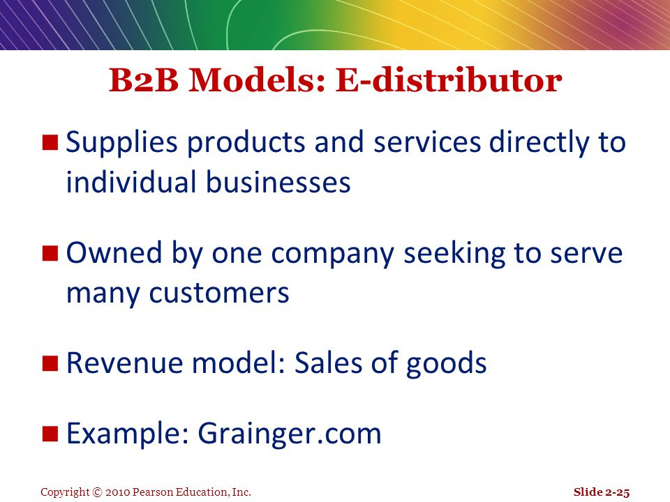 Copyright © 2010 Pearson Education, Inc. B2B Models: E-distributor Supplies products and services directly to individual businesses Owned by one compa