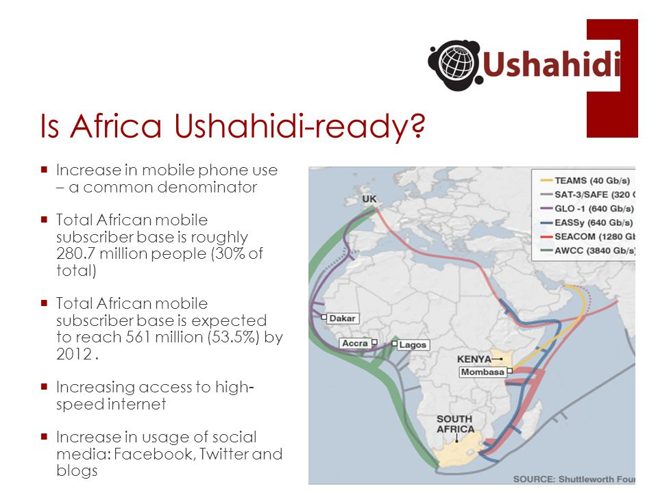 Is Africa Ushahidi-ready?  Increase in mobile phone use – a common denominator  Total African mobile subscriber base is roughly 280.7 million people