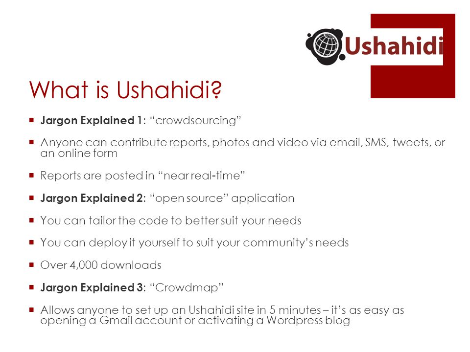"What is Ushahidi?  Jargon Explained 1 : ""crowdsourcing""  Anyone can contribute reports, photos and video via email, SMS, tweets, or an online form "