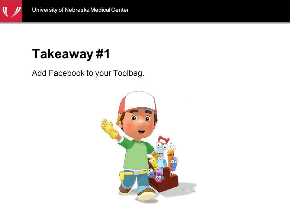 Takeaway #1 Add Facebook to your Toolbag. University of Nebraska Medical Center