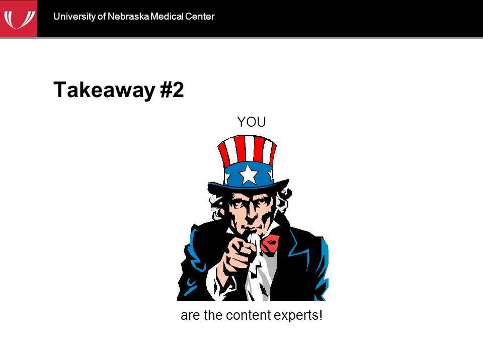 Takeaway #2 YOU are the content experts! University of Nebraska Medical Center