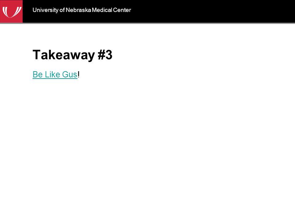 Takeaway #3 Be Like GusBe Like Gus! University of Nebraska Medical Center