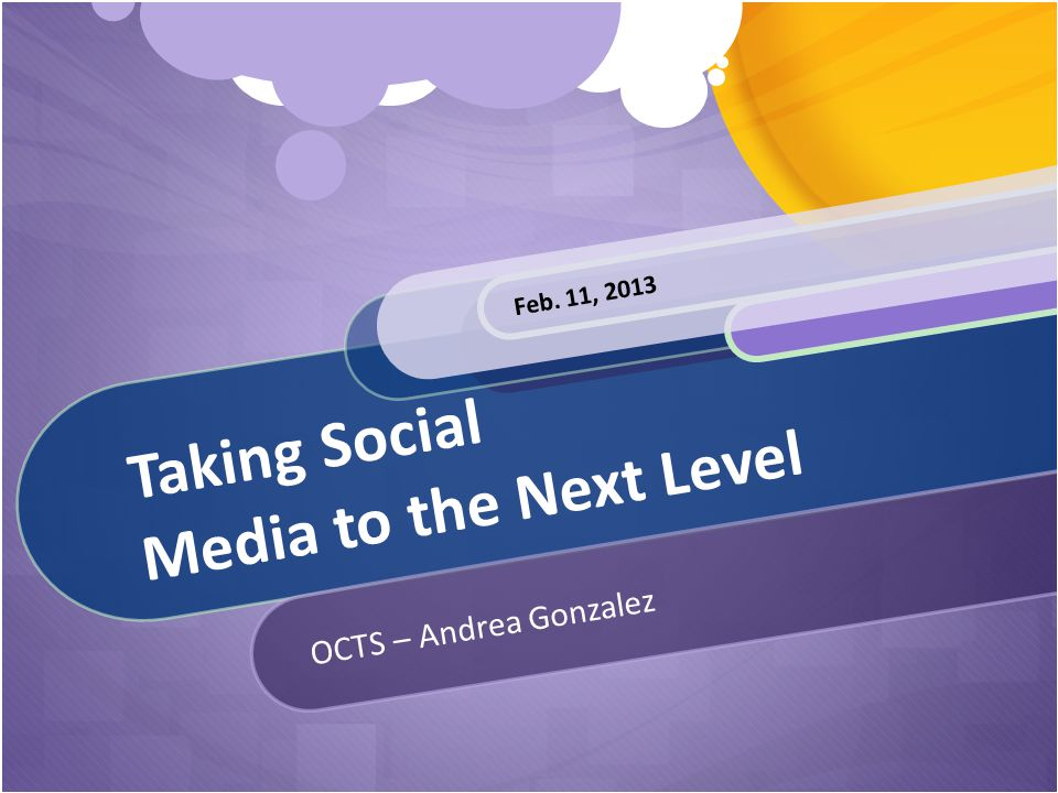 Taking Social Media to the Next Level OCTS – Andrea Gonzalez Feb. 11, 2013