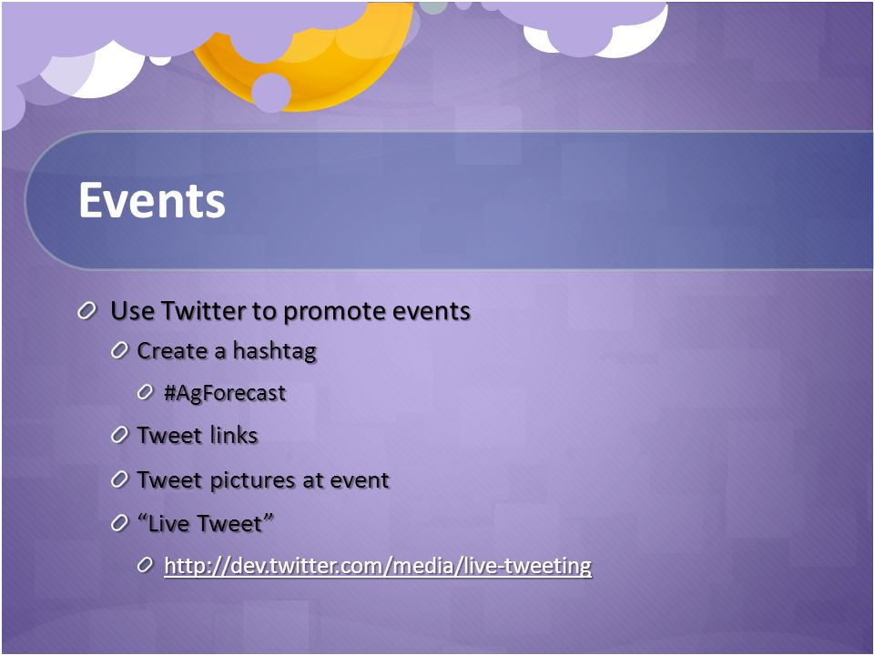 Events Use Twitter to promote events Create a hashtag #AgForecast Tweet links Tweet pictures at event Live Tweet http://dev.twitter.com/media/live-tweeting