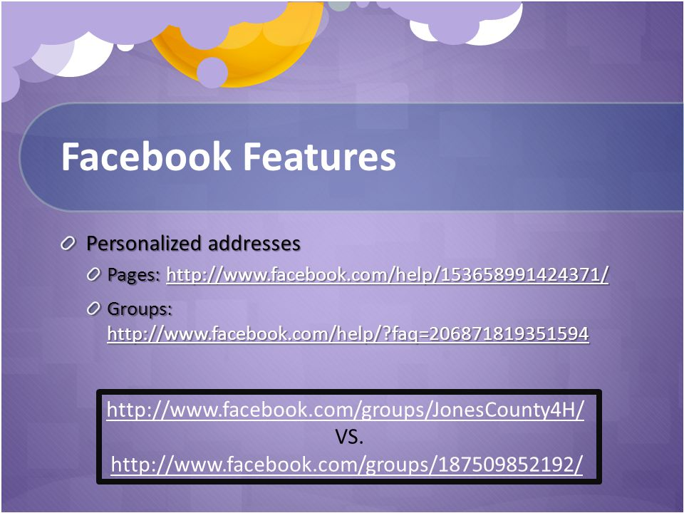 Facebook Features Personalized addresses Pages: http://www.facebook.com/help/153658991424371/ http://www.facebook.com/help/153658991424371/ Groups: http://www.facebook.com/help/ faq=206871819351594 http://www.facebook.com/help/ faq=206871819351594 http://www.facebook.com/groups/JonesCounty4H/ VS.