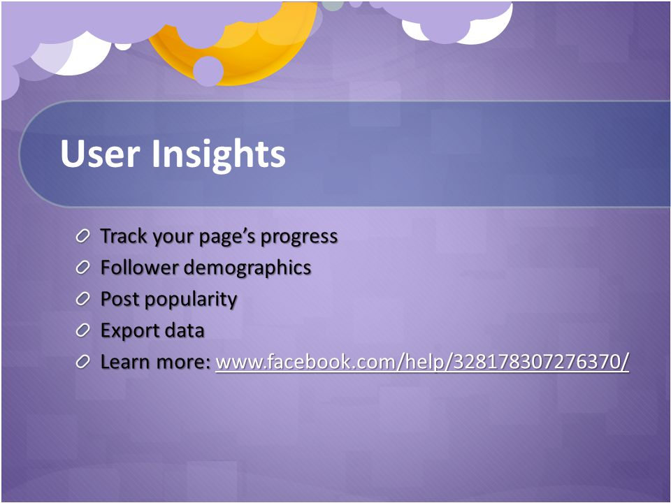 User Insights Track your page's progress Follower demographics Post popularity Export data Learn more: www.facebook.com/help/328178307276370/ www.facebook.com/help/328178307276370/