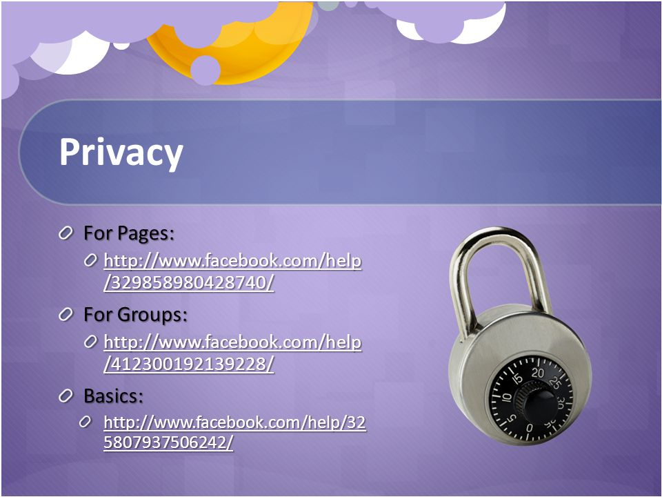 Privacy For Pages: http://www.facebook.com/help /329858980428740/ http://www.facebook.com/help /329858980428740/ For Groups: http://www.facebook.com/help /412300192139228/ http://www.facebook.com/help /412300192139228/Basics: http://www.facebook.com/help/32 5807937506242/ http://www.facebook.com/help/32 5807937506242/