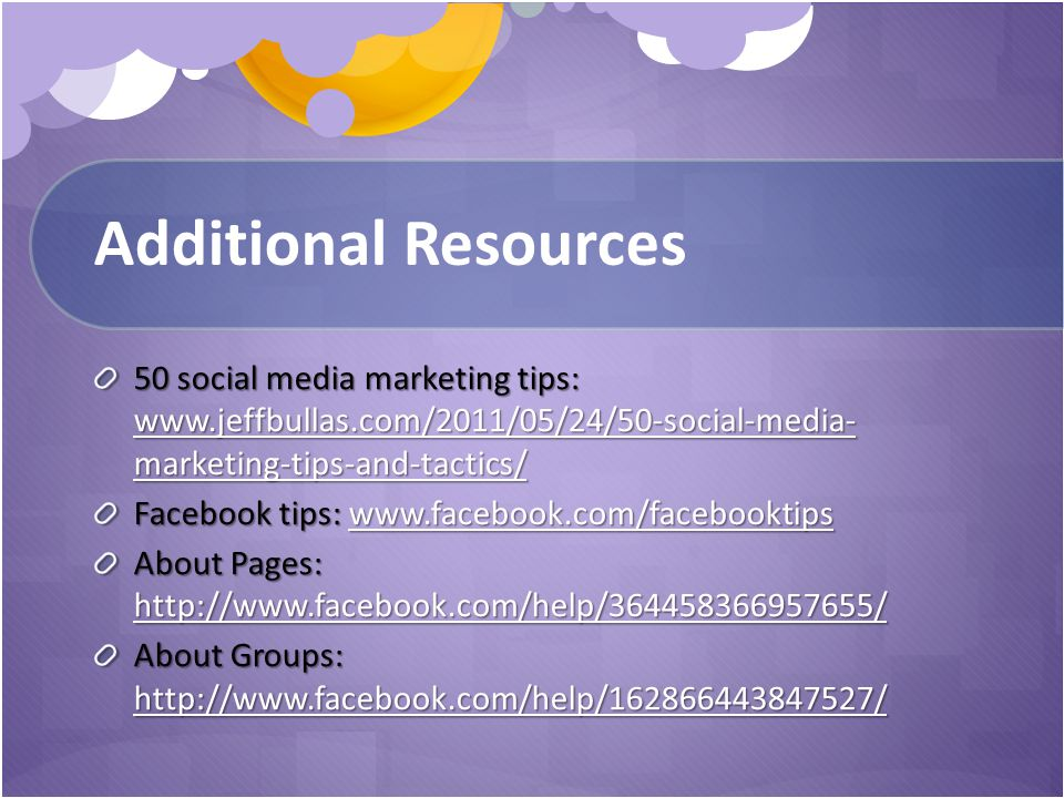 Additional Resources 50 social media marketing tips: www.jeffbullas.com/2011/05/24/50-social-media- marketing-tips-and-tactics/ www.jeffbullas.com/2011/05/24/50-social-media- marketing-tips-and-tactics/ www.jeffbullas.com/2011/05/24/50-social-media- marketing-tips-and-tactics/ Facebook tips: www.facebook.com/facebooktips www.facebook.com/facebooktips About Pages: http://www.facebook.com/help/364458366957655/ http://www.facebook.com/help/364458366957655/ About Groups: http://www.facebook.com/help/162866443847527/ http://www.facebook.com/help/162866443847527/
