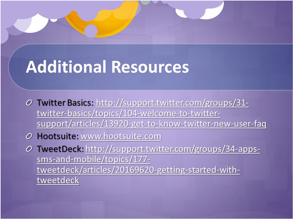 Additional Resources Twitter Basics: http://support.twitter.com/groups/31- twitter-basics/topics/104-welcome-to-twitter- support/articles/13920-get-to-know-twitter-new-user-faq http://support.twitter.com/groups/31- twitter-basics/topics/104-welcome-to-twitter- support/articles/13920-get-to-know-twitter-new-user-faqhttp://support.twitter.com/groups/31- twitter-basics/topics/104-welcome-to-twitter- support/articles/13920-get-to-know-twitter-new-user-faq Hootsuite: www.hootsuite.com www.hootsuite.com TweetDeck: http://support.twitter.com/groups/34-apps- sms-and-mobile/topics/177- tweetdeck/articles/20169620-getting-started-with- tweetdeck http://support.twitter.com/groups/34-apps- sms-and-mobile/topics/177- tweetdeck/articles/20169620-getting-started-with- tweetdeckhttp://support.twitter.com/groups/34-apps- sms-and-mobile/topics/177- tweetdeck/articles/20169620-getting-started-with- tweetdeck
