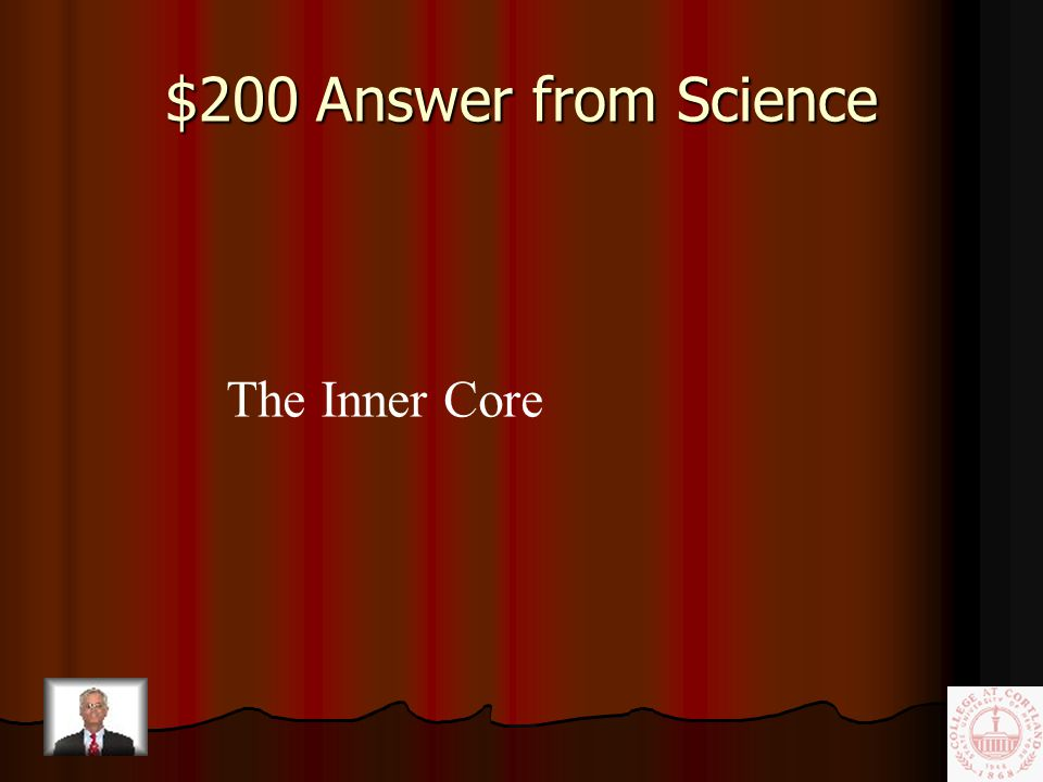 $200 Question from Science The solid iron & nickel center of the Earth.