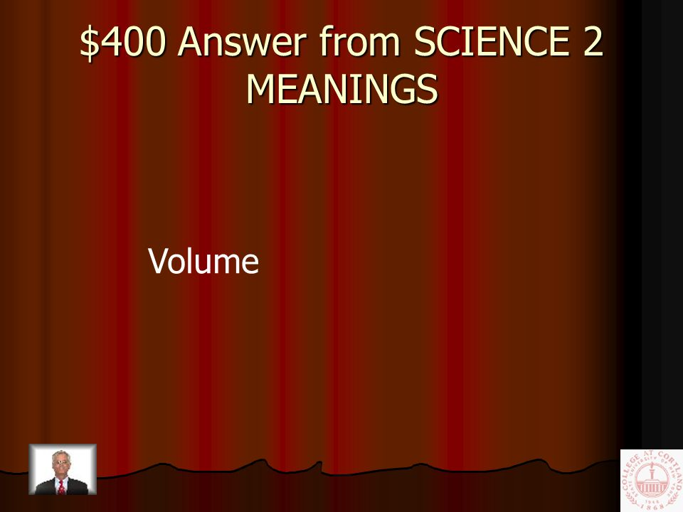 $400 Question from SCIENCE 2 MEANINGS The amount of space taken up by a substance or object; the knob on your stereo that controls the sound.