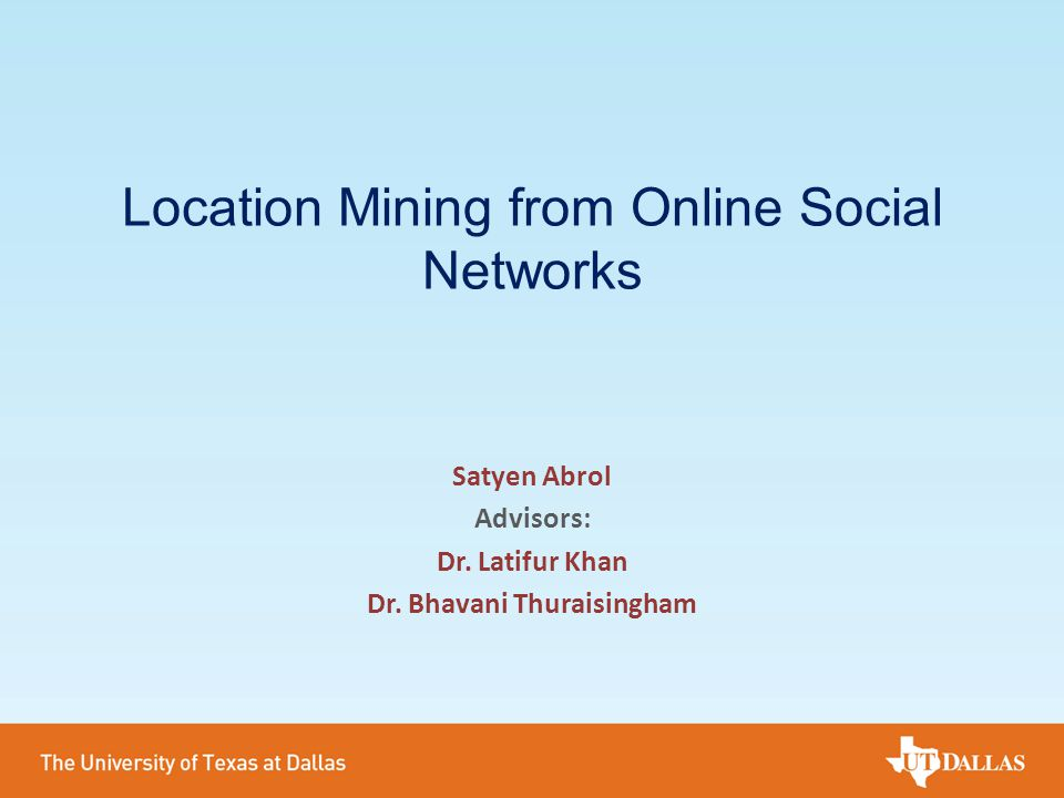 Location Mining from Online Social Networks Satyen Abrol Advisors: Dr. Latifur Khan Dr. Bhavani Thuraisingham