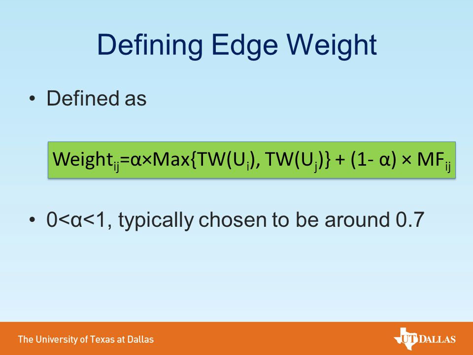 Defined as Weight ij =α×Max{TW(U i ), TW(U j )} + (1- α) × MF ij 0<α<1, typically chosen to be around 0.7 Defining Edge Weight