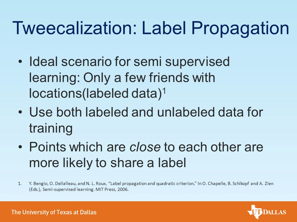 Tweecalization: Label Propagation Ideal scenario for semi supervised learning: Only a few friends with locations(labeled data) 1 Use both labeled and