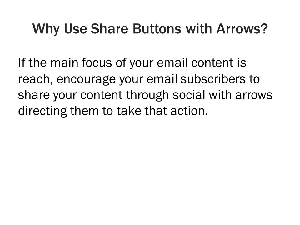 Why Use Share Buttons with Arrows? If the main focus of your email content is reach, encourage your email subscribers to share your content through so
