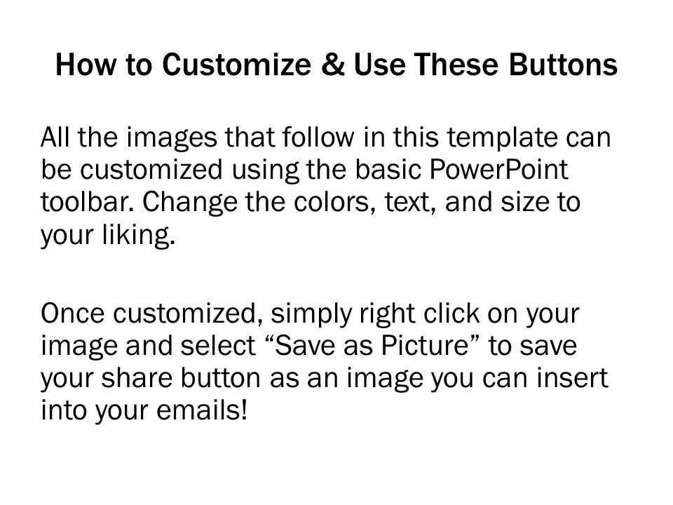 How to Customize & Use These Buttons All the images that follow in this template can be customized using the basic PowerPoint toolbar. Change the colo