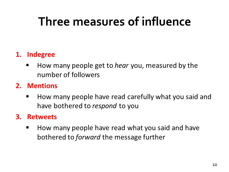 10 Three measures of influence 1.Indegree  How many people get to hear you, measured by the number of followers 2.Mentions  How many people have read carefully what you said and have bothered to respond to you 3.Retweets  How many people have read what you said and have bothered to forward the message further