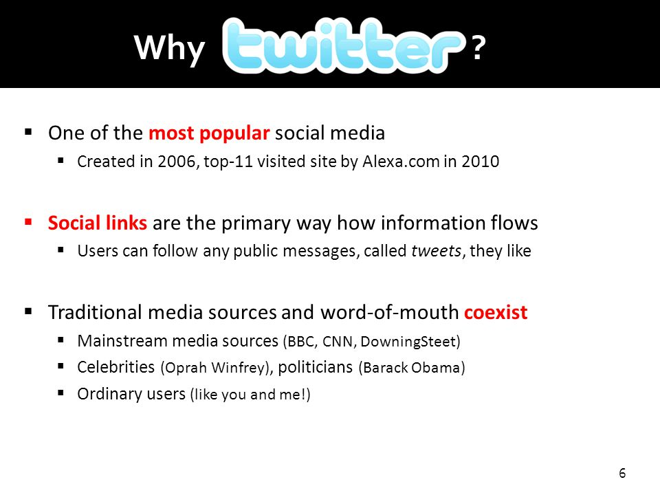 6  One of the most popular social media  Created in 2006, top-11 visited site by Alexa.com in 2010  Social links are the primary way how information flows  Users can follow any public messages, called tweets, they like  Traditional media sources and word-of-mouth coexist  Mainstream media sources (BBC, CNN, DowningSteet)  Celebrities (Oprah Winfrey), politicians (Barack Obama)  Ordinary users (like you and me!) Why