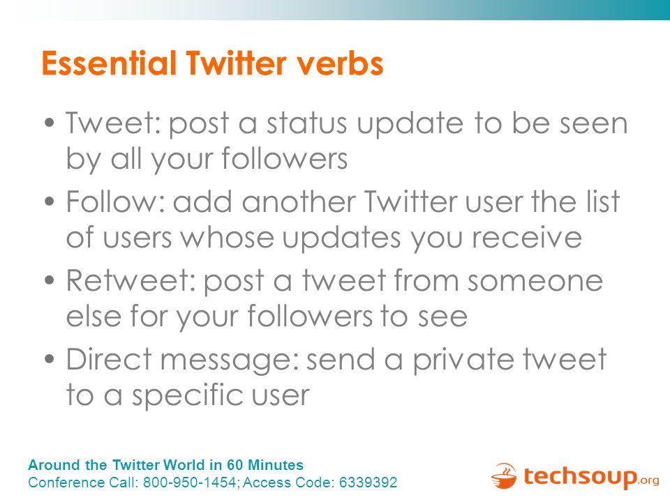 Around the Twitter World in 60 Minutes Conference Call: 800-950-1454; Access Code: 6339392 Essential Twitter verbs Tweet: post a status update to be seen by all your followers Follow: add another Twitter user the list of users whose updates you receive Retweet: post a tweet from someone else for your followers to see Direct message: send a private tweet to a specific user