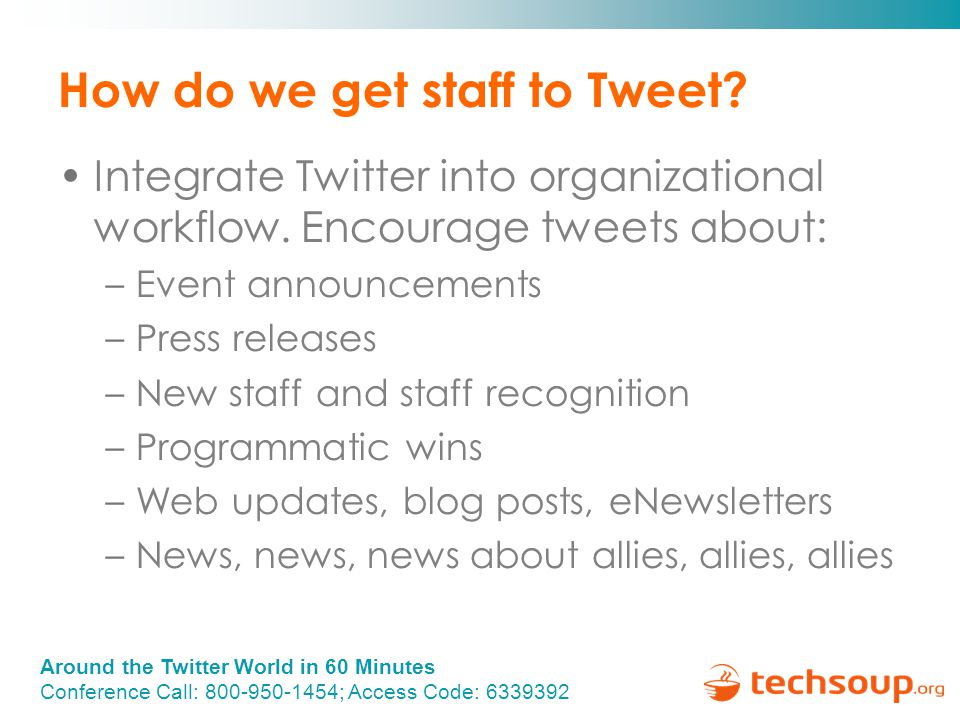 Around the Twitter World in 60 Minutes Conference Call: 800-950-1454; Access Code: 6339392 How do we get staff to Tweet.