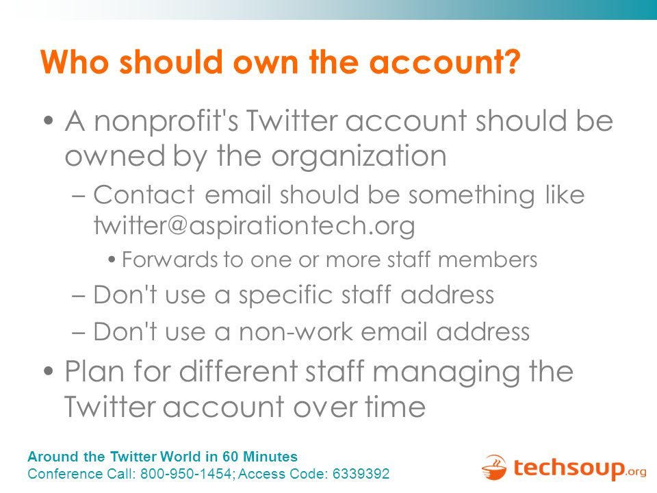 Around the Twitter World in 60 Minutes Conference Call: 800-950-1454; Access Code: 6339392 Who should own the account.