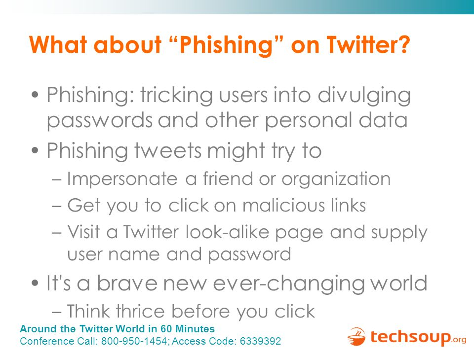 "Around the Twitter World in 60 Minutes Conference Call: 800-950-1454; Access Code: 6339392 What about ""Phishing"" on Twitter? Phishing: tricking users"