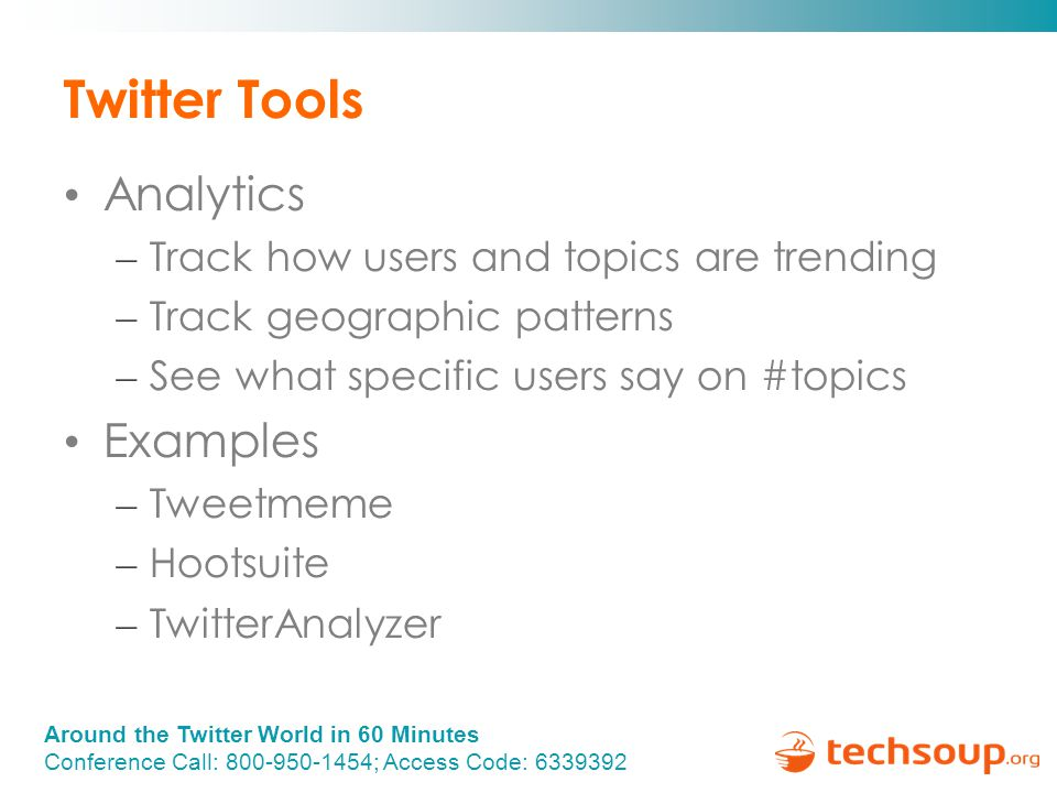 Around the Twitter World in 60 Minutes Conference Call: 800-950-1454; Access Code: 6339392 Twitter Tools Analytics – Track how users and topics are trending – Track geographic patterns – See what specific users say on #topics Examples – Tweetmeme – Hootsuite – TwitterAnalyzer