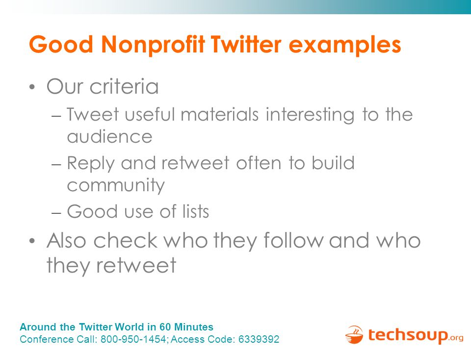 Around the Twitter World in 60 Minutes Conference Call: 800-950-1454; Access Code: 6339392 Good Nonprofit Twitter examples Our criteria – Tweet useful materials interesting to the audience – Reply and retweet often to build community – Good use of lists Also check who they follow and who they retweet
