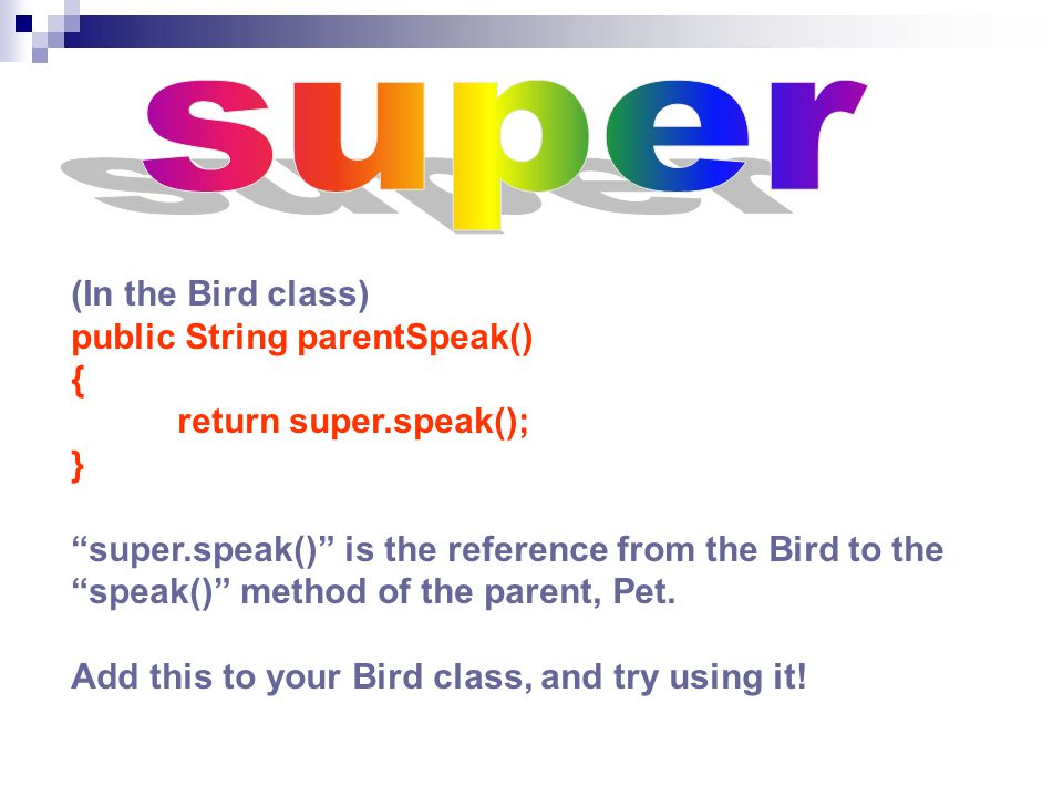 (In the Bird class) public String parentSpeak() { return super.speak(); } super.speak() is the reference from the Bird to the speak() method of the parent, Pet.