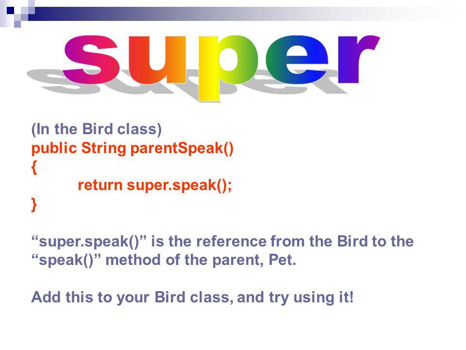 (In the Bird class) public String parentSpeak() { return super.speak(); } super.speak() is the reference from the Bird to the speak() method of the parent, Pet.