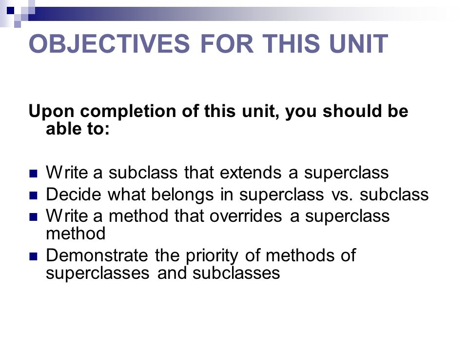 OBJECTIVES FOR THIS UNIT Upon completion of this unit, you should be able to: Write a subclass that extends a superclass Decide what belongs in superclass vs.